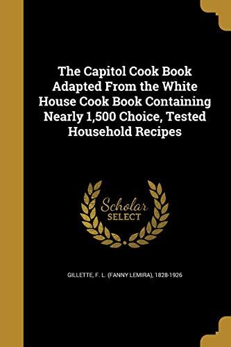 The Capitol Cook Book Adapted from the White House Cook Book Containing Nearly 1,500 Choice, Tested Household Recipes