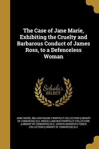 The Case of Jane Marie, Exhibiting the Cruelty and Barbarous Conduct of James Ross, to a Defenceless Woman
