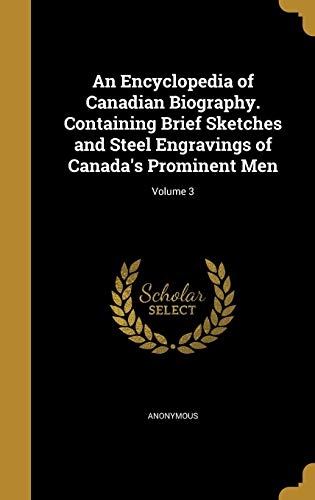 An Encyclopedia of Canadian Biography. Containing Brief Sketches and Steel Engravings of Canada's Prominent Men; Volume 3