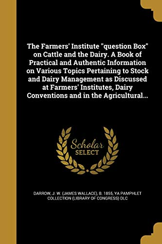 The Farmers' Institute Question Box on Cattle and the Dairy. a Book of Practical and Authentic Information on Various Topics Pertaining to Stock and Dairy Management as Discussed at Farmers' Institutes, Dairy Conventions and in the Agricultural...