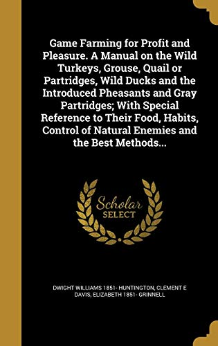 Game Farming for Profit and Pleasure. a Manual on the Wild Turkeys, Grouse, Quail or Partridges, Wild Ducks and the Introduced Pheasants and Gray Partridges; With Special Reference to Their Food, Habits, Control of Natural Enemies and the Best Methods...