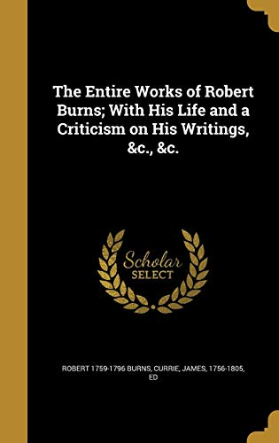 The Entire Works of Robert Burns; With His Life and a Criticism on His Writings, &C., &C.