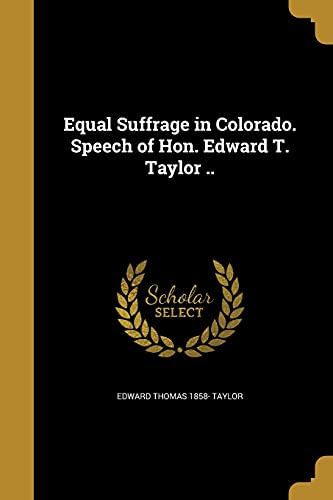Equal Suffrage in Colorado. Speech of Hon. Edward T. Taylor ..