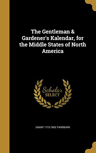 The Gentleman & Gardener's Kalendar, for the Middle States of North America