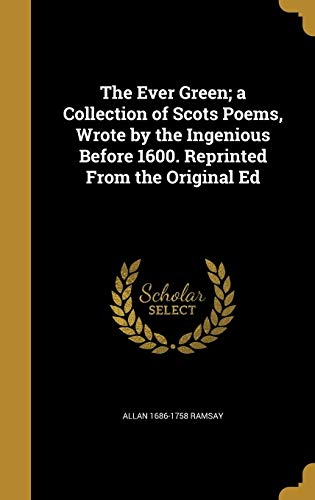 The Ever Green; A Collection of Scots Poems, Wrote by the Ingenious Before 1600. Reprinted from the Original Ed