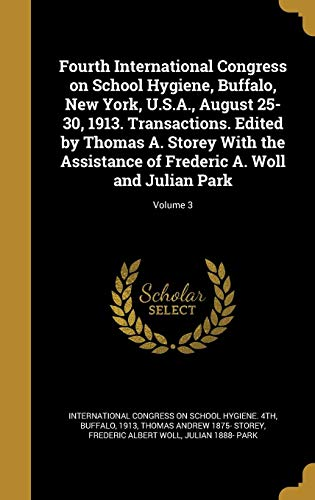 Fourth International Congress on School Hygiene, Buffalo, New York, U.S.A., August 25-30, 1913. Transactions. Edited by Thomas A. Storey with the Assistance of Frederic A. Woll and Julian Park; Volume 3