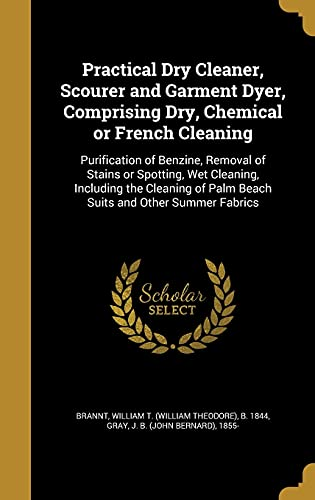 Practical Dry Cleaner, Scourer and Garment Dyer, Comprising Dry, Chemical or French Cleaning