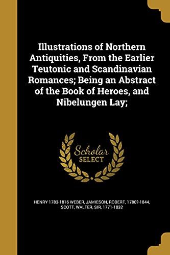 Illustrations of Northern Antiquities, from the Earlier Teutonic and Scandinavian Romances; Being an Abstract of the Book of Heroes, and Nibelungen Lay;