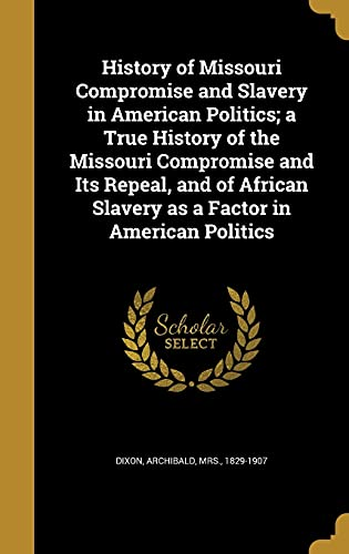 History of Missouri Compromise and Slavery in American Politics; A True History of the Missouri Compromise and Its Repeal, and of African Slavery as a Factor in American Politics