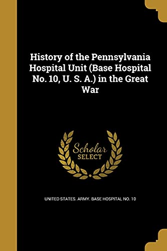 History of the Pennsylvania Hospital Unit (Base Hospital No. 10, U. S. A.) in the Great War