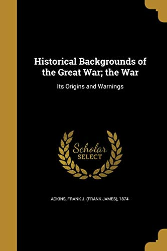 Historical Backgrounds of the Great War; The War