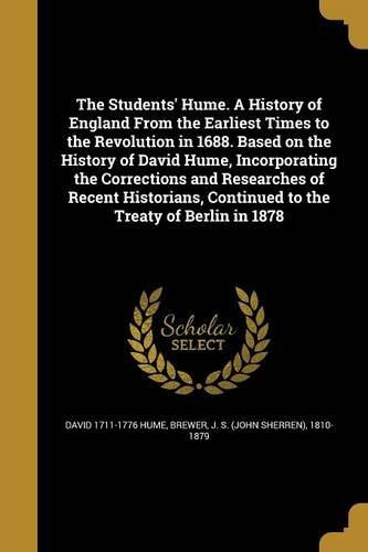The Students' Hume. a History of England from the Earliest Times to the Revolution in 1688. Based on the History of David Hume, Incorporating the Corrections and Researches of Recent Historians, Continued to the Treaty of Berlin in 1878