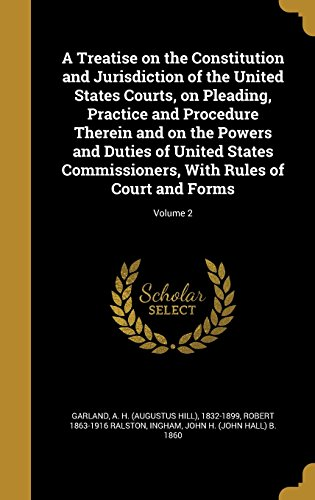 A Treatise on the Constitution and Jurisdiction of the United States Courts, on Pleading, Practice and Procedure Therein and on the Powers and Duties of United States Commissioners, with Rules of Court and Forms; Volume 2