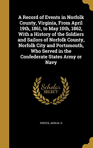 A Record of Events in Norfolk County, Virginia, from April 19th, 1861, to May 10th, 1862, with a History of the Soldiers and Sailors of Norfolk County, Norfolk City and Portsmouth, Who Served in the Confederate States Army or Navy