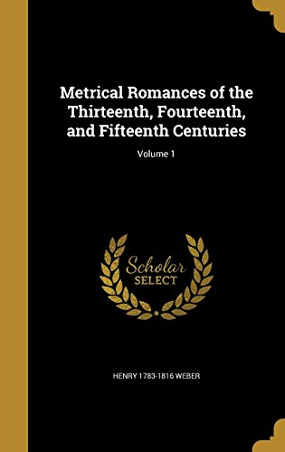 Metrical Romances of the Thirteenth, Fourteenth, and Fifteenth Centuries; Volume 1