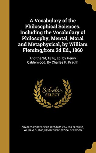 A Vocabulary of the Philosophical Sciences. Including the Vocabulary of Philosophy, Mental, Moral and Metaphysical, by William Fleming, from 2D Ed., 1860