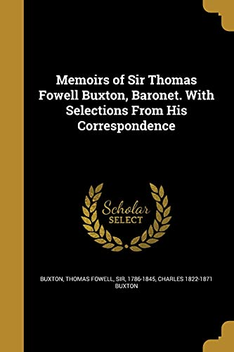 Memoirs of Sir Thomas Fowell Buxton, Baronet. with Selections from His Correspondence