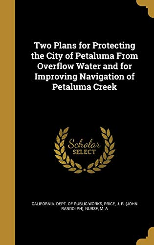 Two Plans for Protecting the City of Petaluma from Overflow Water and for Improving Navigation of Petaluma Creek