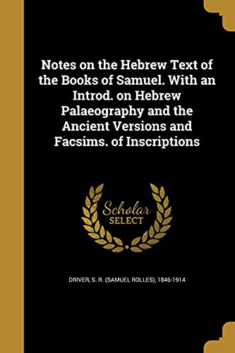 Notes on the Hebrew Text of the Books of Samuel. with an Introd. on Hebrew Palaeography and the Ancient Versions and Facsims. of Inscriptions