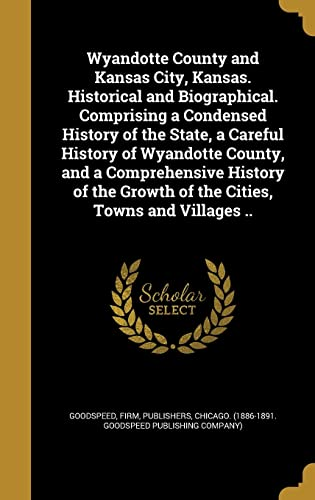 Wyandotte County and Kansas City, Kansas. Historical and Biographical. Comprising a Condensed History of the State, a Careful History of Wyandotte County, and a Comprehensive History of the Growth of the Cities, Towns and Villages ..