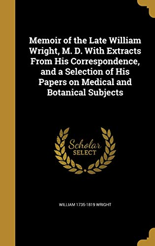 Memoir of the Late William Wright, M. D. with Extracts from His Correspondence, and a Selection of His Papers on Medical and Botanical Subjects