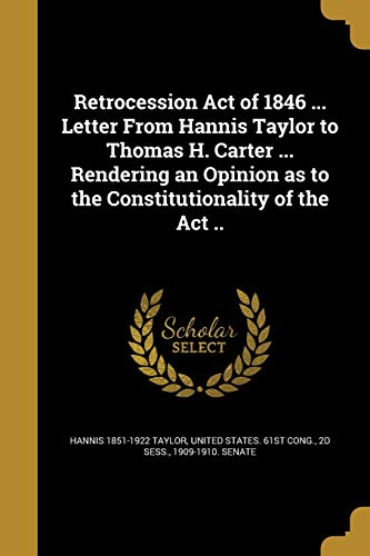 Retrocession Act of 1846 ... Letter from Hannis Taylor to Thomas H. Carter ... Rendering an Opinion as to the Constitutionality of the ACT ..