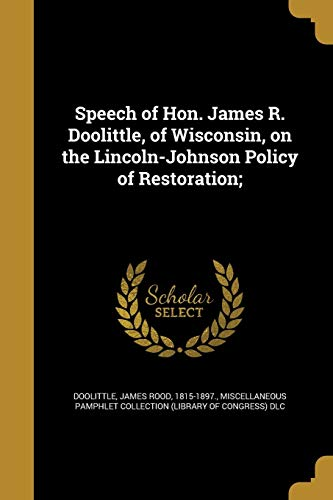 Speech of Hon. James R. Doolittle, of Wisconsin, on the Lincoln-Johnson Policy of Restoration;