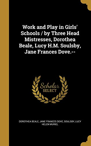 Work and Play in Girls' Schools / By Three Head Mistresses, Dorothea Beale, Lucy H.M. Soulsby, Jane Frances Dove.--