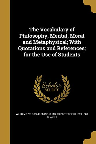 The Vocabulary of Philosophy, Mental, Moral and Metaphysical; With Quotations and References; For the Use of Students