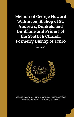 Memoir of George Howard Wilkinson, Bishop of St. Andrews, Dunkeld and Dunblane and Primus of the Scottish Church, Formerly Bishop of Truro; Volume 1