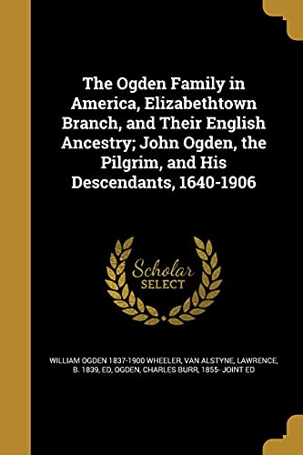 The Ogden Family in America, Elizabethtown Branch, and Their English Ancestry; John Ogden, the Pilgrim, and His Descendants, 1640-1906