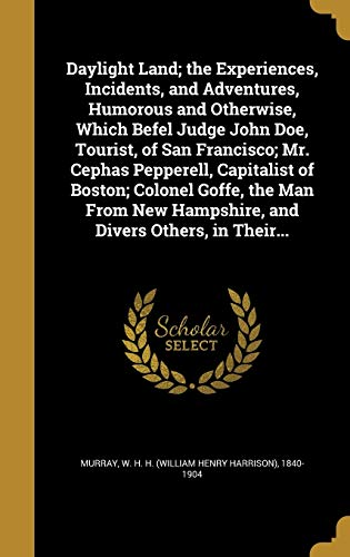 Daylight Land; The Experiences, Incidents, and Adventures, Humorous and Otherwise, Which Befel Judge John Doe, Tourist, of San Francisco; Mr. Cephas Pepperell, Capitalist of Boston; Colonel Goffe, the Man from New Hampshire, and Divers Others, in Their...