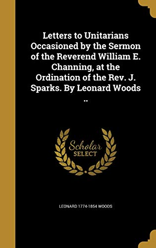 Letters to Unitarians Occasioned by the Sermon of the Reverend William E. Channing, at the Ordination of the REV. J. Sparks. by Leonard Woods ..