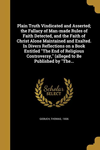Plain Truth Vindicated and Asserted; The Fallacy of Man-Made Rules of Faith Detected, and the Faith of Christ Alone Maintained and Exalted. in Divers Reflections on a Book Entitled the End of Religious Controversy, (Alleged to Be Published by The...