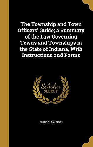 The Township and Town Officers' Guide; A Summary of the Law Governing Towns and Townships in the State of Indiana, with Instructions and Forms