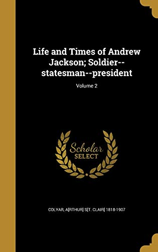Life and Times of Andrew Jackson; Soldier--Statesman--President; Volume 2