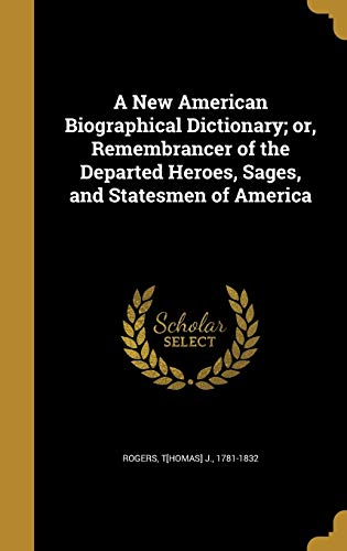 A New American Biographical Dictionary; Or, Remembrancer of the Departed Heroes, Sages, and Statesmen of America
