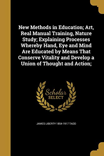 New Methods in Education; Art, Real Manual Training, Nature Study; Explaining Processes Whereby Hand, Eye and Mind Are Educated by Means That Conserve Vitality and Develop a Union of Thought and Action;