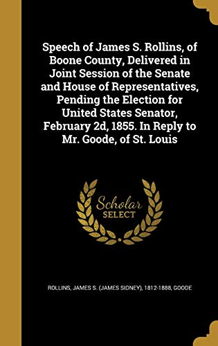 Speech of James S. Rollins, of Boone County, Delivered in Joint Session of the Senate and House of Representatives, Pending the Election for United States Senator, February 2D, 1855. in Reply to Mr. Goode, of St. Louis