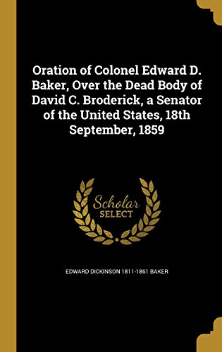 Oration of Colonel Edward D. Baker, Over the Dead Body of David C. Broderick, a Senator of the United States, 18th September, 1859