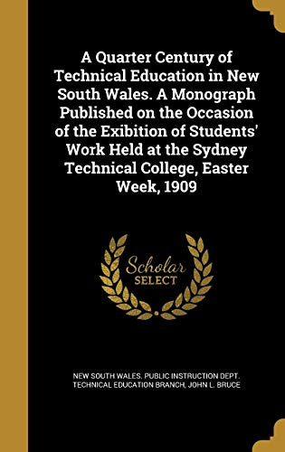 A Quarter Century of Technical Education in New South Wales. a Monograph Published on the Occasion of the Exibition of Students' Work Held at the Sydney Technical College, Easter Week, 1909