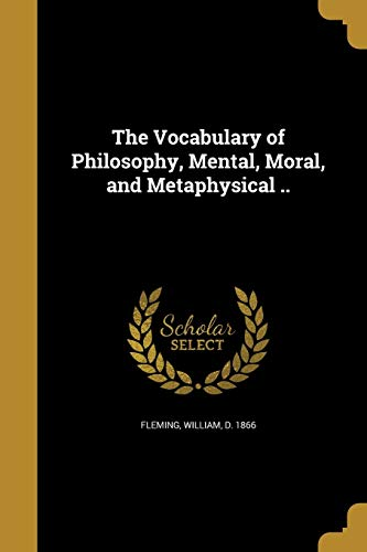 The Vocabulary of Philosophy, Mental, Moral, and Metaphysical ..