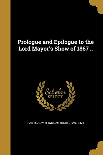 Prologue and Epilogue to the Lord Mayor's Show of 1867 ..