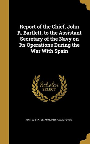 Report of the Chief, John R. Bartlett, to the Assistant Secretary of the Navy on Its Operations During the War with Spain