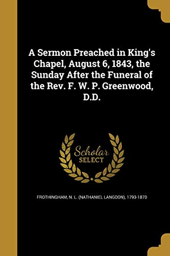 A Sermon Preached in King's Chapel, August 6, 1843, the Sunday After the Funeral of the REV. F. W. P. Greenwood, D.D.