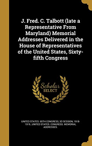J. Fred. C. Talbott (Late a Representative from Maryland) Memorial Addresses Delivered in the House of Representatives of the United States, Sixty-Fifth Congress
