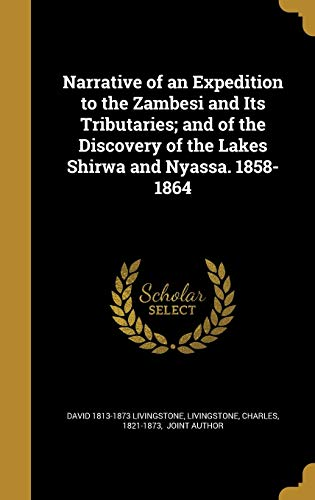 Narrative of an Expedition to the Zambesi and Its Tributaries; And of the Discovery of the Lakes Shirwa and Nyassa. 1858-1864