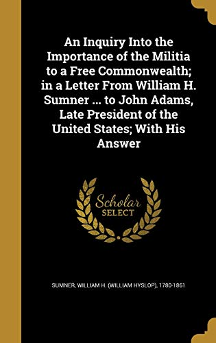 An Inquiry Into the Importance of the Militia to a Free Commonwealth; In a Letter from William H. Sumner ... to John Adams, Late President of the United States; With His Answer