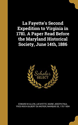 La Fayette's Second Expedition to Virginia in 1781. a Paper Read Before the Maryland Historical Society, June 14th, 1886