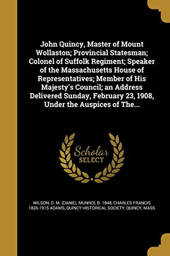 John Quincy, Master of Mount Wollaston; Provincial Statesman; Colonel of Suffolk Regiment; Speaker of the Massachusetts House of Representatives; Member of His Majesty's Council; An Address Delivered Sunday, February 23, 1908, Under the Auspices of The...